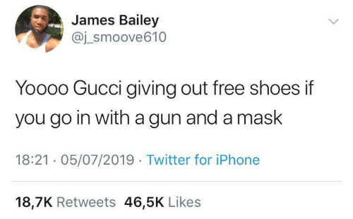 Go In: James Bailey  @j_smoove610  Yoooo Gucci giving out free shoes if  you go in with a gun and a mask  18:21 · 05/07/2019 · Twitter for iPhone  18,7K Retweets 46,5K Likes