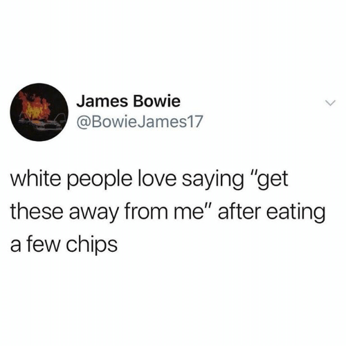 """Love, White People, and White: James Bowie  @BowieJames17  white people love saying """"get  these away from me"""" after eating  a few chips"""