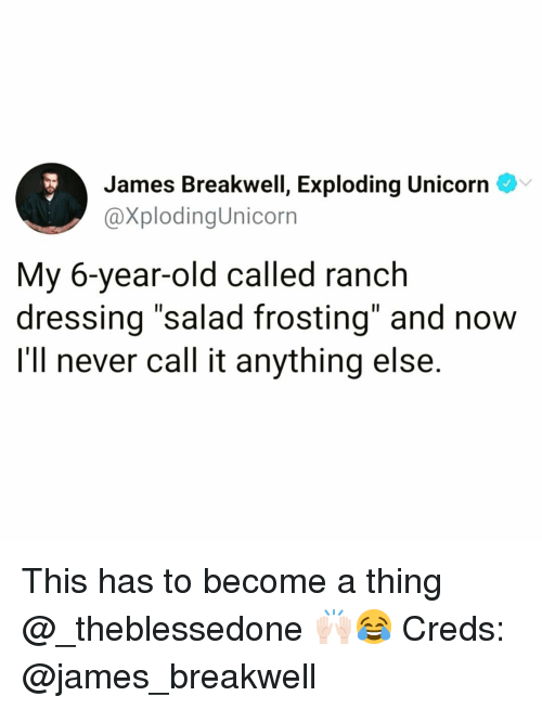 """Creds: James Breakwell, Exploding Unicorn  @XplodingUnicorn  My 6-year-old called ranch  dressing """"salad frosting"""" and now  I'll never call it anything else. This has to become a thing @_theblessedone 🙌🏻😂 Creds: @james_breakwell"""
