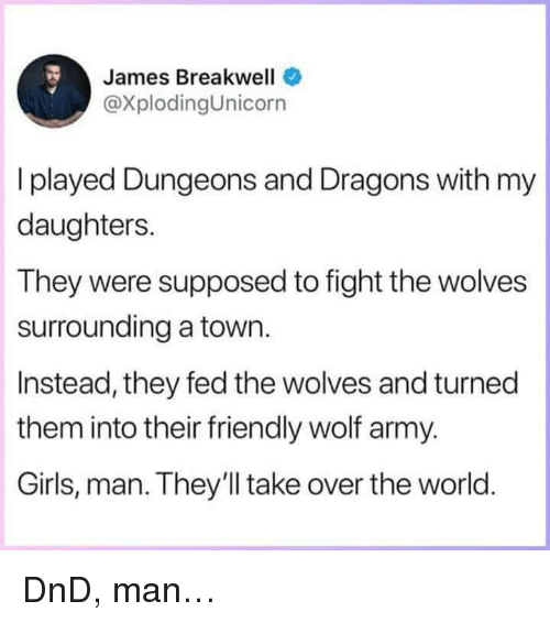 Girls, Army, and Wolf: James Breakwell  @XplodingUnicorn  I played Dungeons and Dragons with my  daughters.  They were supposed to fight the wolves  surrounding a town.  Instead, they fed the wolves and turned  them into their friendly wolf army.  Girls, man. They'll take over the world <p>DnD, man…</p>