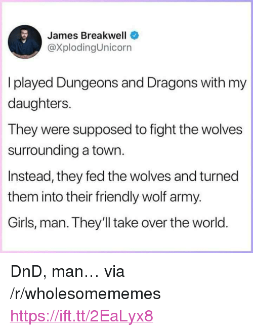 """Girls, Army, and Wolf: James Breakwell  @XplodingUnicorn  I played Dungeons and Dragons with my  daughters.  They were supposed to fight the wolves  surrounding a town.  Instead, they fed the wolves and turned  them into their friendly wolf army.  Girls, man. They'll take over the world <p>DnD, man… via /r/wholesomememes <a href=""""https://ift.tt/2EaLyx8"""">https://ift.tt/2EaLyx8</a></p>"""
