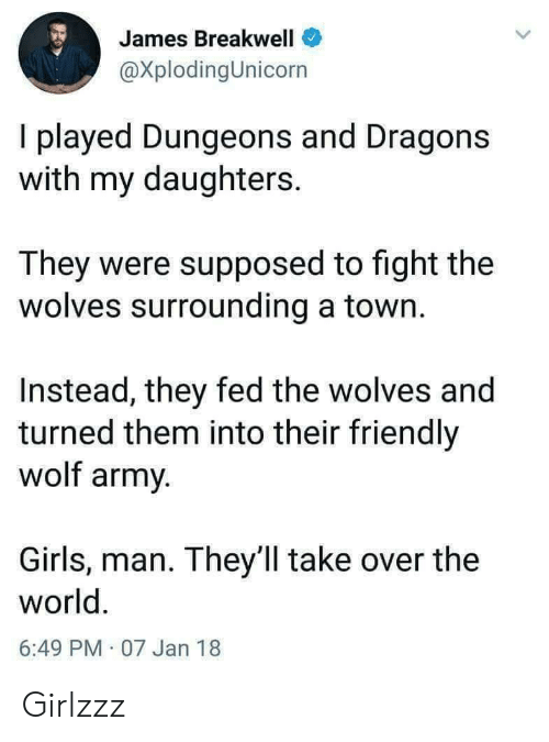 a town: James Breakwell  @XplodingUnicorn  I played Dungeons and Dragons  with my daughters.  They were supposed to fight the  wolves surrounding a town.  Instead, they fed the wolves and  turned them into their friendly  wolf army.  Girls, man. They ll take over the  world.  6:49 PM 07 Jan 18 Girlzzz