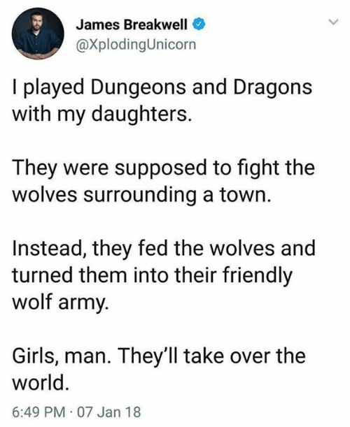 a town: James Breakwell  @XplodingUnicorn  I played Dungeons and Dragons  with my daughters.  They were supposed to fight the  wolves surrounding a town.  Instead, they fed the wolves and  turned them into their friendly  wolf army  Girls, man. They'll take over the  world  6:49 PM 07 Jan 18