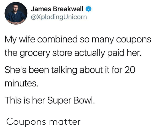 Super Bowl, Wife, and Been: James Breakwell  @XplodingUnicorn  My wife combined so many coupons  the grocery store actually paid her.  She's been talking about it for 20  minutes.  This is her Super Bowl. Coupons matter