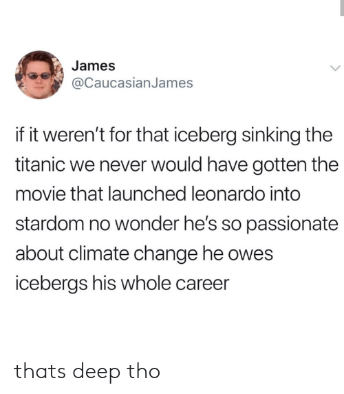 leonardo: James  @CaucasianJames  if it weren't for that iceberg sinking the  titanic we never would have gotten the  movie that launched leonardo into  stardom no wonder he's so passionate  about climate change he owes  icebergs his whole career thats deep tho
