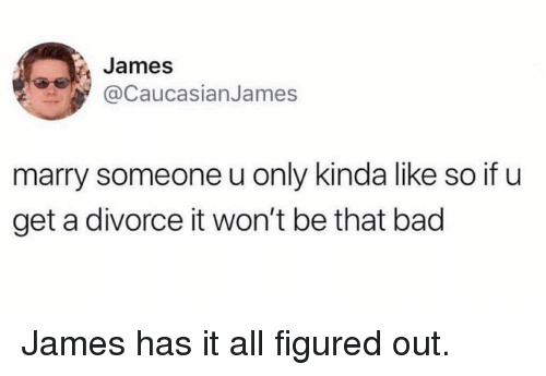 Bad, Memes, and Divorce: James  @CaucasianJames  marry someone u only kinda like so if u  get a divorce it won't be that bad James has it all figured out.