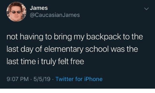 Dank, Iphone, and School: James  @CaucasianJames  not having to bring my backpack to the  last day of elementary school was the  last time i truly felt free  9:07 PM 5/5/19 Twitter for iPhone