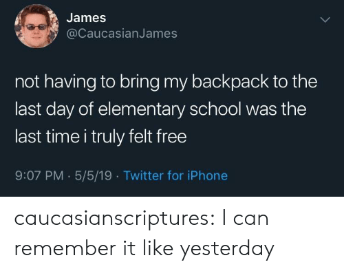 Iphone, School, and Tumblr: James  @CaucasianJames  not having to bring my backpack to the  last day of elementary school was the  last time i truly felt free  9:07 PM.5/5/19 Twitter for iPhone caucasianscriptures:  I can remember it like yesterday