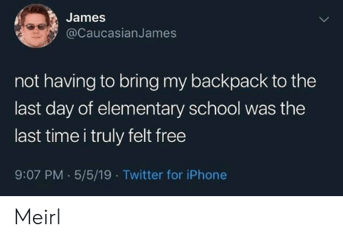 My Backpack: James  @CaucasianJames  not having to bring my backpack to the  last day of elementary school was the  last time i truly felt free  9:07 PM 5/5/19 Twitter for iPhone Meirl