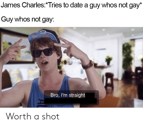 Date, Gay, and James: James Charles:*Tries to date a guy whos not gay*  Guy whos not gay:  ไม่  Bro, I'm straight Worth a shot