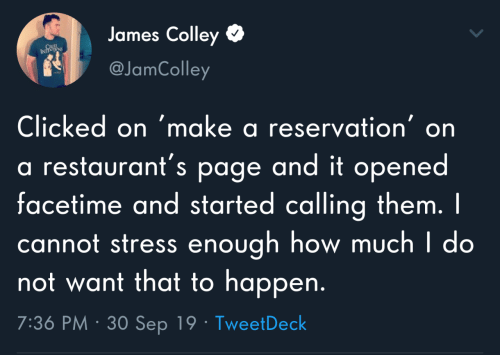 Restaurants: James Colley  CRUL  INTS  @JamColley  Clicked on 'make a reservation' on  a restaurant's page and it opened  facetime and started calling them. I  cannot stress enough how much I do  not want that to happen.  7:36 PM · 30 Sep 19 · TweetDeck