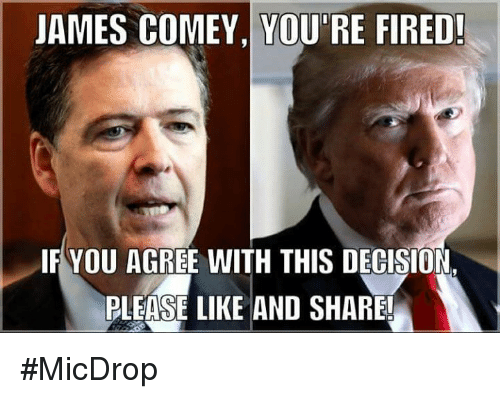 Memes, 🤖, and James: JAMES COMEY, YOU'RE FIRED!  IF YOU AGREE WITH THIS DECISION  PLEASE LIKE AND SHARE #MicDrop
