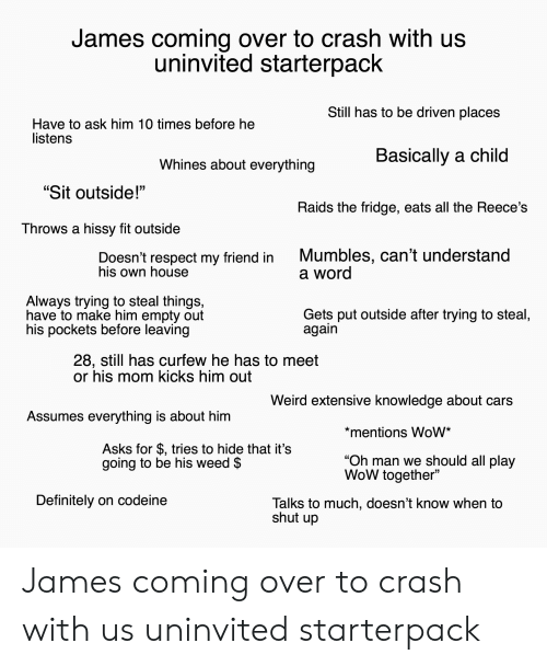 "Hissy: James coming over to crash with us  uninvited starterpack  Still has to be driven places  Have to ask him 10 times before he  listens  Basically a child  Whines about everything  ""Sit outside!""  Raids the fridge, eats all the Reece's  Throws a hissy fit outside  Mumbles, can't understand  a word  Doesn't respect my friend in  his own house  Always trying to steal things,  have to make him empty out  his pockets before leaving  Gets put outside after trying to steal,  again  28, still has curfew he has to meet  or his mom kicks him out  Weird extensive knowledge about cars  Assumes everything is about him  *mentions WoW*  Asks for $, tries to hide that it's  going to be his weed $  ""Oh man we should all play  WoW together""  Definitely on codeine  Talks to much, doesn't know when to  shut up James coming over to crash with us uninvited starterpack"