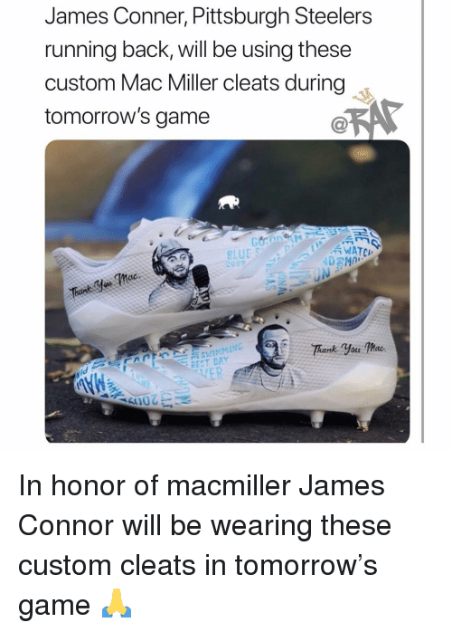 Mac Miller, Memes, and Pittsburgh Steelers: James Conner, Pittsburgh Steelers  running back, will be using these  custom Mac Miller cleats during  tomorrow's game  WATCH  BEST DAY In honor of macmiller James Connor will be wearing these custom cleats in tomorrow's game 🙏