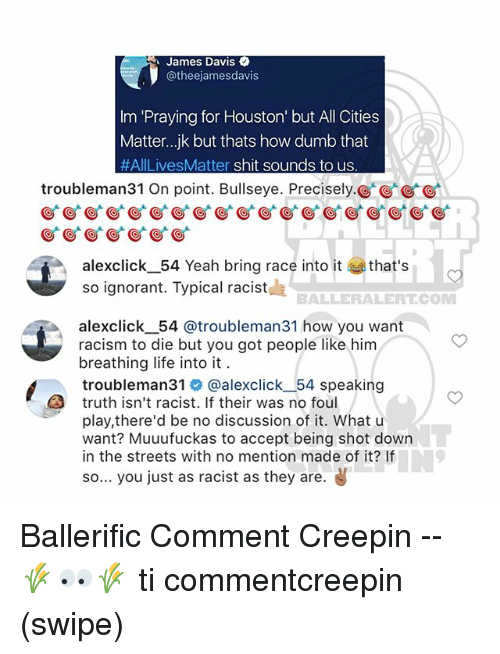 acception: James Davis  @theejamesdavis  Im 'Praying for Houston' but All Cities  Matter..jk but thats how dumb that  #AILivesMatter shit sounds to us  troubleman31 On point. Bullseye. Precisely.  alexclick_ 54 Yeah bring race into it that's  so ignorant. Typical racistd  BALLERALERT.COM  alexclickー54 @troubleman31 how you want  racism to die but you got people like him  breathing life into it  troubleman3丨@ @alexclickー54 speaking  truth isn't racist. If their was no foul  play,there'd be no discussion of it. What u  want? Muuufuckas to accept being shot down  in the streets with no mention made of it? If  so... you just as racist as they are. Ballerific Comment Creepin -- 🌾👀🌾 ti commentcreepin (swipe)
