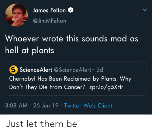 Twitter, Cancer, and Mad: James Felton  @JimMFelton  Whoever wrote this sounds mad as  hell at plants  S ScienceAlert @ScienceAlert 2d  Chernobyl Has Been Reclaimed by Plants. Why  Don't They Die From Cancer? zpr.io/g5XHr  3:08 AM 26 Jun 19 Twitter Web Client Just let them be