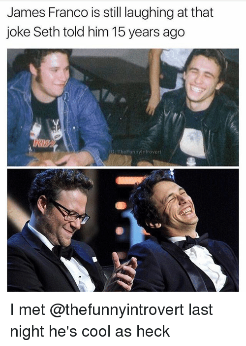 Sething: James Franco is still laughing at that  joke Seth told him 15 years ago  G: TheFunnyInfrovert I met @thefunnyintrovert last night he's cool as heck