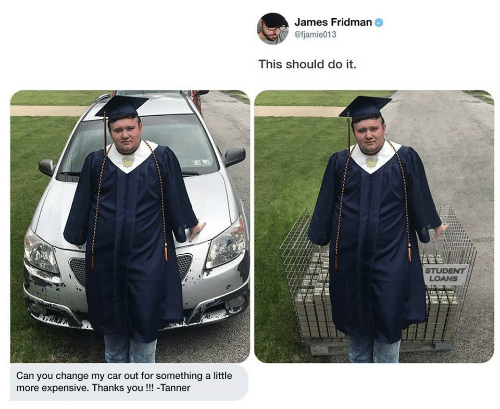 Loans, Student Loans, and Change: James Fridman  @fjamie013  This should do it.  STUDENT  LOANS  Can you change my car out for something a little  more expensive. Thanks you!!! -Tanner
