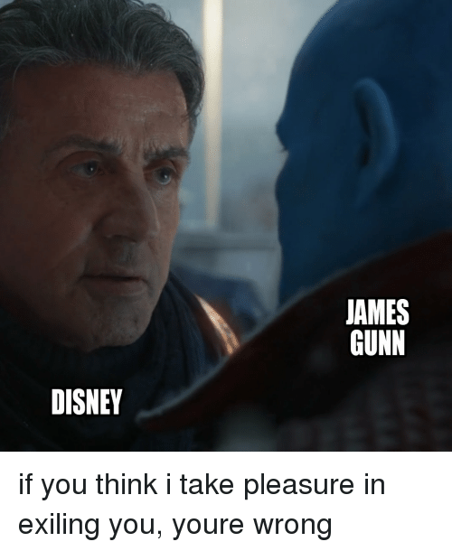 Disney, Marvel Comics, and James: JAMES  GUNN  DISNEY if you think i take pleasure in exiling you, youre wrong