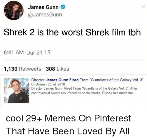 "Shrek 2: James Gunn  @JamesGunn  Shrek 2 is the worst Shrek film tblh  6:41 AM .Jul 21 15  1,130 Retweets 308 Likes  Director James Gunn Fired From ""Guardians of the Galaxy Vol. 3""  El Online 20 jul. 20118  Director James Gunn Fired From Guardians of the Galaxy Vol. 3"". After  controversial tweets resurfaced on social media, Disney has made the. cool 29+ Memes On Pinterest That Have Been Loved By All"