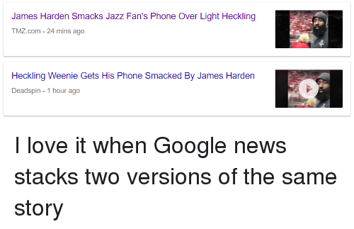 Funny, Google, and James Harden: James Harden Smacks Jazz Fan's Phone Over Light Heckling  TMZ.com-24 mins ago  Heckling Weenie Gets His Phone Smacked By James Harden  Deadspin 1 hour ago