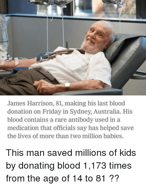 sydney: James Harrison, 81, making his last blood  donation on Friday in Sydney, Australia. His  blood contains a rare antibody used in a  medication that officials say has helped save  the lives of more than two million babies. This man saved millions of kids by donating blood 1,173 times from the age of 14 to 81 ??