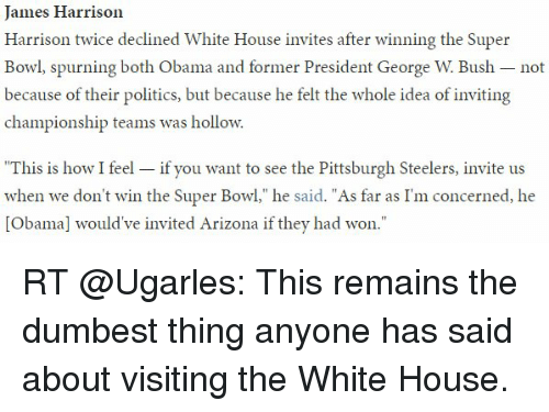 """Pittsburgh Steeler: James Harrison  Harrison twice declined White House invites after winning the Super  Bowl, spurning both Obama and former President George W Bush not  because of their politics, but because he felt the whole idea of inviting  championship teams was hollow.  This is how I feel  if you want to see the Pittsburgh Steelers, invite us  when we don't win the Super Bowl,"""" he  said. As far as I'm concerned, he  [Obama] would've invited Arizona if they had won."""" RT @Ugarles: This remains the dumbest thing anyone has said about visiting the White House."""