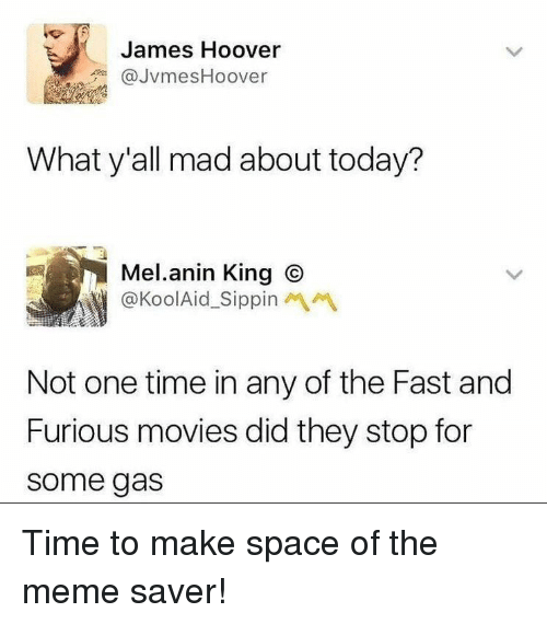 Meme, Movies, and Fast and Furious: James Hoover  @JvmesHoover  What y'all mad about today?  Mel.anin King C  @KoolAid_SippinM  Not one time in any of the Fast and  Furious movies did they stop for  some gas Time to make space of the meme saver!