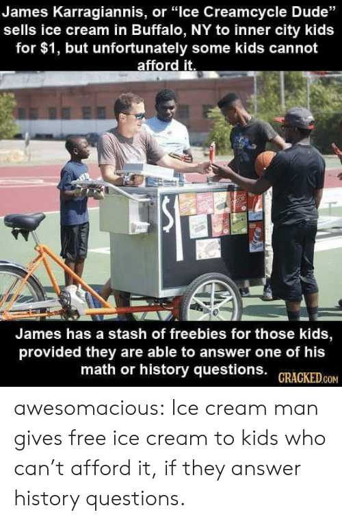"""stash: James Karragiannis, or """"lce Creamcycle Dude""""  sells ice cream in Buffalo, NY to inner city kids  for $1, but unfortunately some kids cannot  afford it.  James has a stash of freebies for those kids  provided they are able to answer one of his  math or history questions. GRACKED.cOM awesomacious:  Ice cream man gives free ice cream to kids who can't afford it, if they answer history questions."""