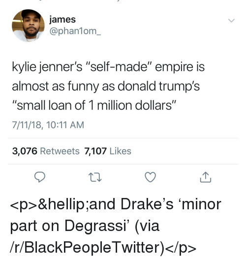 """Donald Trumps: james  @phan1om_  kylie jenner's """"self-made"""" empire is  almost as funny as donald trump's  """"small loan of 1 million dollars""""  7/11/18, 10:11 AM  3,076 Retweets 7,107 Likes <p>&hellip;and Drake's 'minor part on Degrassi' (via /r/BlackPeopleTwitter)</p>"""