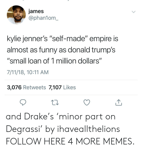 """Donald Trumps: james  @phan1om_  kylie jenner's """"self-made"""" empire is  almost as funny as donald trump's  """"small loan of 1 million dollars""""  7/11/18, 10:11 AM  3,076 Retweets 7,107 Likes and Drake's 'minor part on Degrassi' by ihaveallthelions FOLLOW HERE 4 MORE MEMES."""