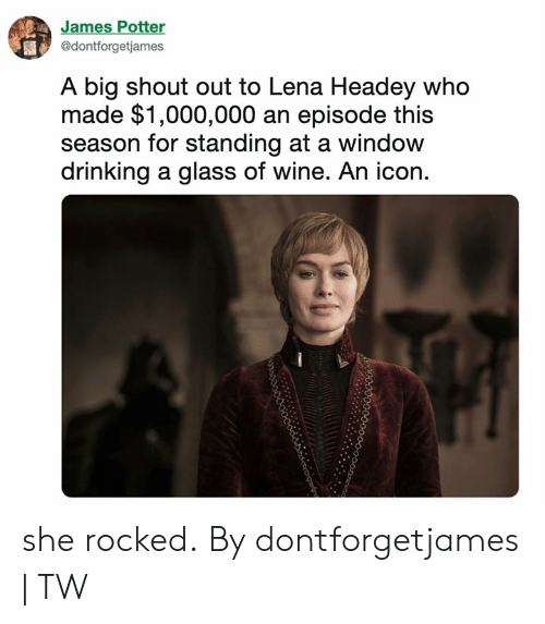 Dank, Drinking, and Lena Headey: James Potter  @dontforgetjames  A big shout out to Lena Headey who  made $1,000,000 an episode this  season for standing at a window  drinking a glass of wine. An icon. she rocked. By dontforgetjames | TW
