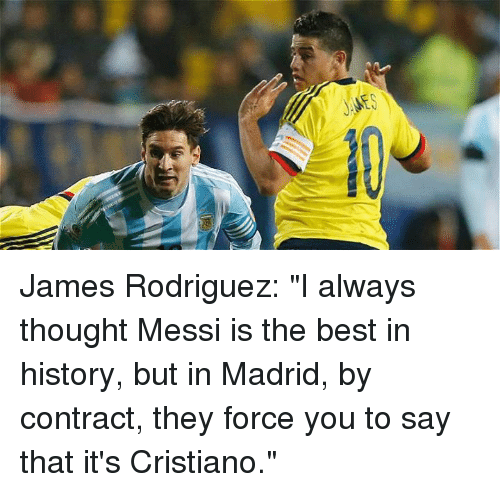 """James Rodriguez: James Rodriguez: """"I always thought Messi is the best in history, but in Madrid, by contract, they force you to say that it's Cristiano."""""""