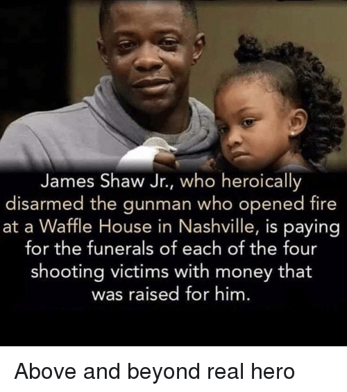 Waffle House: James Shaw Jr., who heroically  disarmed the gunman who opened fire  at a Waffle House in Nashville, is paying  for the funerals of each of the four  shooting victims with money that  was raised for him Above and beyond real hero