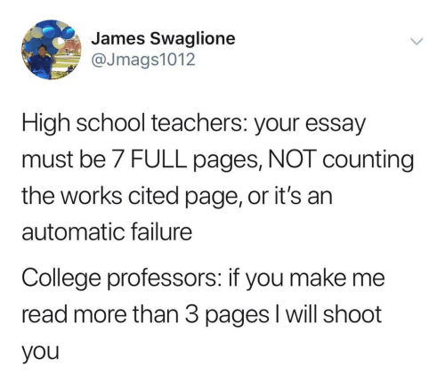College, School, and Failure: James Swaglione  @Jmags1012  High school teachers: your essay  must be 7 FULL pages, NOT counting  the works cited page, or it's an  automatic failure  College professors: if you make me  read more than 3 pages l will shoot  you