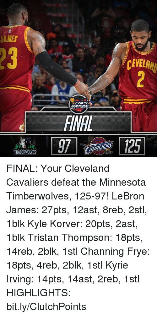 Cleveland Cavaliers, Kyrie Irving, and LeBron James: JAMES  TIMBERWOWES  CEWELANI FINAL: Your Cleveland Cavaliers defeat the Minnesota Timberwolves, 125-97!  LeBron James: 27pts, 12ast, 8reb, 2stl, 1blk Kyle Korver: 20pts, 2ast, 1blk Tristan Thompson: 18pts, 14reb, 2blk, 1stl Channing Frye: 18pts, 4reb, 2blk, 1stl Kyrie Irving: 14pts, 14ast, 2reb, 1stl  HIGHLIGHTS: bit.ly/ClutchPoints