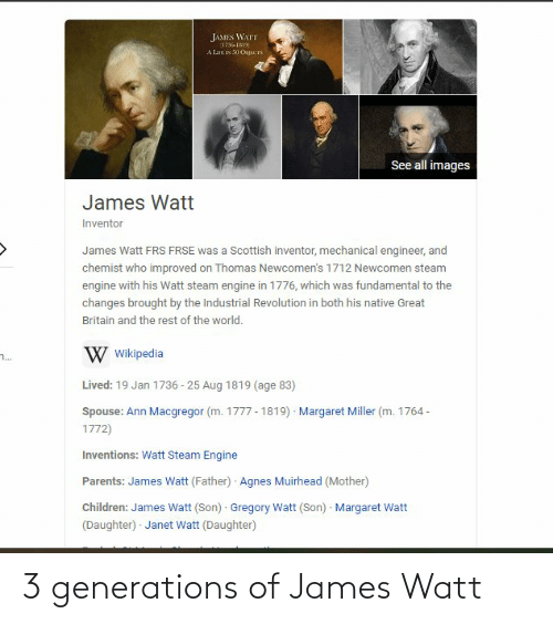 inventions: JAMES WATT  1796-1819  A Lar IN 50 OsJECIS  See all images  James Watt  Inventor  James Watt FRS FRSE was a Scottish inventor, mechanical engineer, and  chemist who improved on Thomas Newcomen's 1712 Newcomen steam  engine with his Watt steam engine in 1776, which was fundamental to the  changes brought by the Industrial Revolution in both his native Great  Britain and the rest of the world.  W Wikipedia  ..  Lived: 19 Jan 1736 - 25 Aug 1819 (age 83)  Margaret Miller (m. 1764 -  Spouse: Ann Macgregor (m. 1777 - 1819)  1772)  Inventions: Watt Steam Engine  Parents: James Watt (Father) Agnes Muirhead (Mother)  Children: James Watt (Son) Gregory Watt (Son) · Margaret Watt  (Daughter) · Janet Watt (Daughter) 3 generations of James Watt