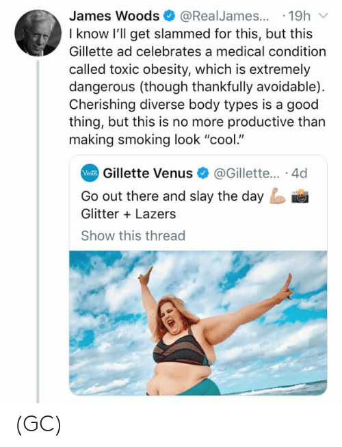 """gillette: James Woods@RealJames...19h  I know l'll get slammed for this, but this  Gillette ad celebrates a medical condition  called toxic obesity, which is extremely  dangerous (though thankfully avoidable)  Cherishing diverse body types is a good  thing, but this is no more productive than  making smoking look """"cool.""""  Gillette Venus@Gillette... 4d  Go out there and slay the day  Glitter Lazers  Show this threac (GC)"""