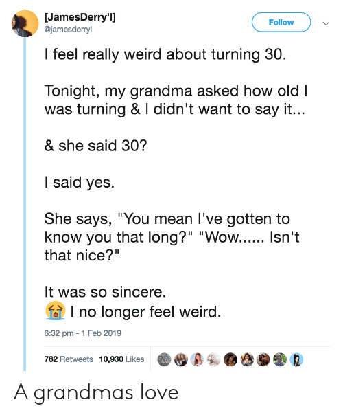 """Grandma, Love, and Weird: JamesDerry'  @jamesderryl  Follow  I feel really weird about turning 30.  Tonight, my grandma asked how old I  was turning & I didn't want to say it...  & she said 30?  I said yes  She says, """"You mean I've gotten to  know you that long?"""" """"Wow...... Isn't  that nice?""""  It was so sincere.  I no longer feel weird.  01  32 pm - 1 Feb  782 Retweets 10,930 Likes A grandmas love"""