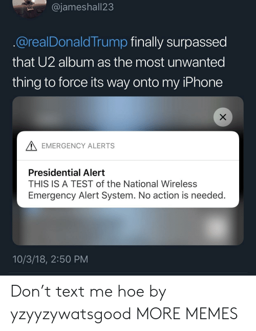 Dank, Hoe, and Iphone: @jameshall23  @realDonaldTrump finally surpassed  that U2 album as the most unwanted  thing to force its way onto my IPhone  A EMERGENCY ALERTS  Presidential Alert  THIS IS A TEST of the National Wireless  Emergency Alert System. No action is needed.  10/3/18, 2:50 PM Don't text me hoe by yzyyzywatsgood MORE MEMES