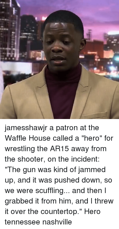 """Waffle House: jamesshawjr a patron at the Waffle House called a """"hero"""" for wrestling the AR15 away from the shooter, on the incident: """"The gun was kind of jammed up, and it was pushed down, so we were scuffling... and then I grabbed it from him, and I threw it over the countertop."""" Hero tennessee nashville"""