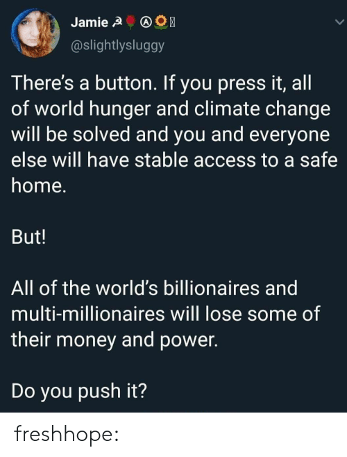 push: Jamie A  @slightlysluggy  There's a button. If you press it, all  of world hunger and climate change  will be solved and you and everyone  else will have stable access to a safe  home.  But!  All of the world's billionaires and  multi-millionaires will lose some of  their money and power.  Do you push it? freshhope: