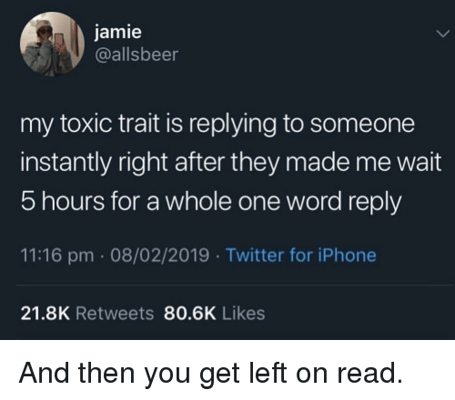 Iphone, Twitter, and Word: jamie  @allsbeer  my toxic trait is replying to someone  instantly right after they made me wait  5 hours for a whole one word reply  11:16 pm 08/02/2019 Twitter for iPhone  21.8K Retweets 80.6K Likes And then you get left on read.