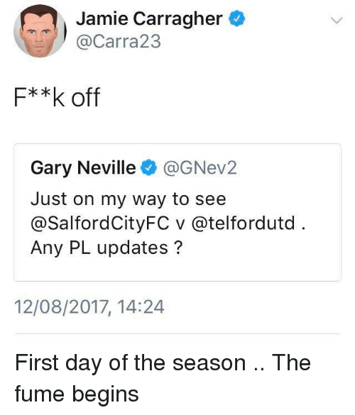 Memes, On My Way, and 🤖: Jamie Carragher  @Carra23  F**k off  Gary Neville@GNev2  Just on my way to see  @SalfordCityFC v @telfordutd  Any PL updates?  12/08/2017, 14:24 First day of the season .. The fume begins