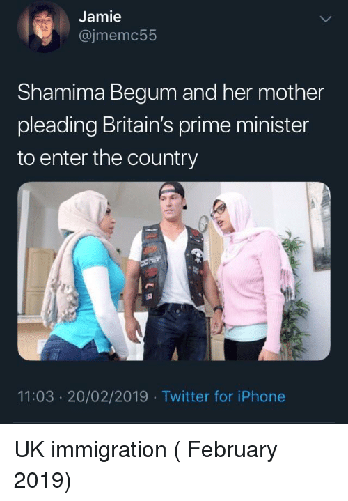 prime minister: Jamie  @jmemc55  Shamima Begum and her mother  pleading Britain's prime minister  to enter the country  11:03 20/02/2019 Twitter for iPhone UK immigration ( February 2019)