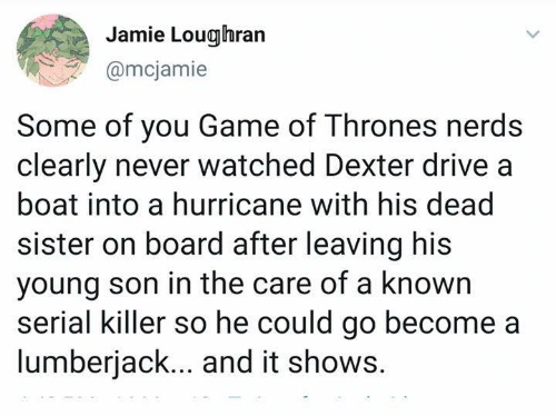 Dexter: Jamie Loughran  @mcjamie  Some of you Game of Thrones nerds  clearly never watched Dexter drive a  boat into a hurricane with his dead  sister on board after leaving his  young son in the care of a known  serial killer so he could go become a  lumberjack... and it shows.