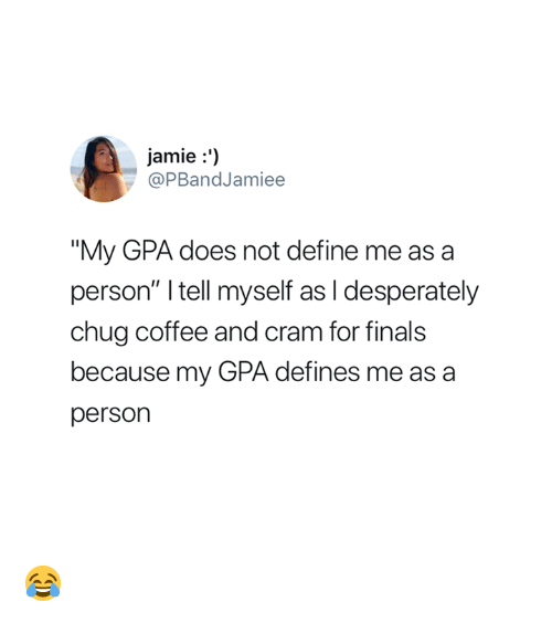 """defines: jamie:')  @PBandJamiee  """"My GPA does not define me as a  person"""" I tell myself as I desperately  chug coffee and cram for finals  because my GPA defines me as a  person 😂"""