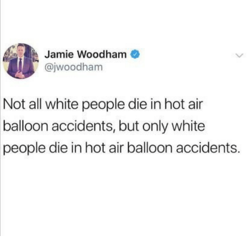 White People, Hot Air, and White: Jamie Woodham  @jwoodham  0O  Not all white people die in hot air  balloon accidents, but only white  people die in hot air balloon accidents