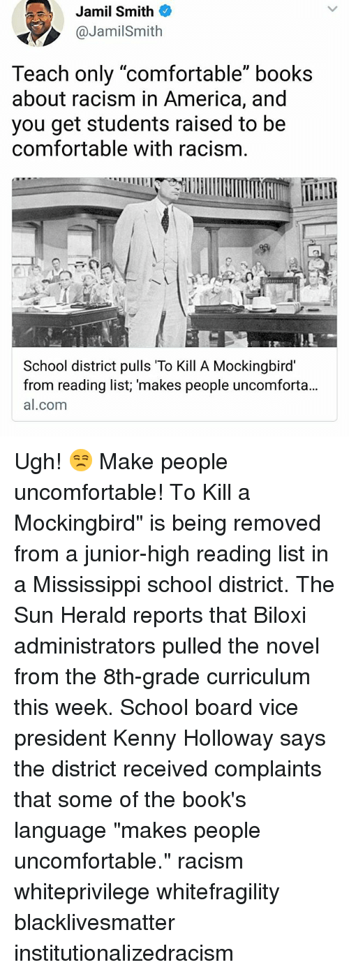 """curriculum: Jamil Smith  @JamilSmith  Teach only """"comfortable"""" books  about racism in America, and  you get students raised to be  comfortable with racism.  School district pulls To Kill A Mockingbird  from reading list; 'makes people uncomforta...  al.com Ugh! 😒 Make people uncomfortable! To Kill a Mockingbird"""" is being removed from a junior-high reading list in a Mississippi school district. The Sun Herald reports that Biloxi administrators pulled the novel from the 8th-grade curriculum this week. School board vice president Kenny Holloway says the district received complaints that some of the book's language """"makes people uncomfortable."""" racism whiteprivilege whitefragility blacklivesmatter institutionalizedracism"""