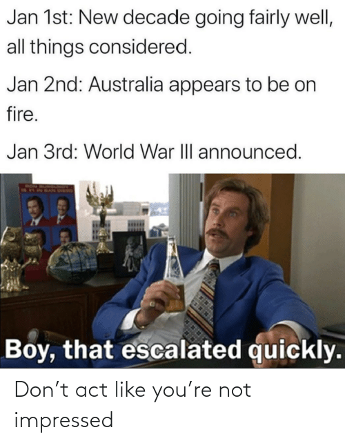 decade: Jan 1st: New decade going fairly well,  all things considered.  Jan 2nd: Australia appears to be on  fire.  Jan 3rd: World War III announced.  RON  Boy, that escalated quickly. Don't act like you're not impressed